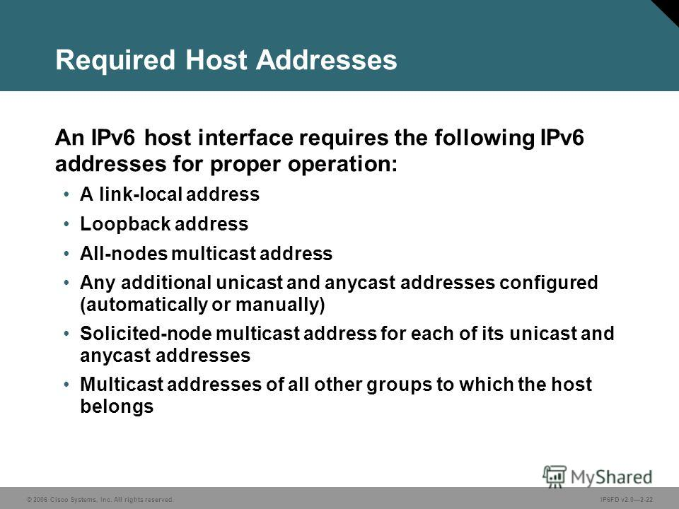 © 2006 Cisco Systems, Inc. All rights reserved.IP6FD v2.02-22 Required Host Addresses An IPv6 host interface requires the following IPv6 addresses for proper operation: A link-local address Loopback address All-nodes multicast address Any additional