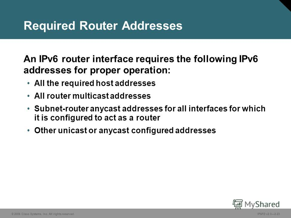 © 2006 Cisco Systems, Inc. All rights reserved.IP6FD v2.02-23 Required Router Addresses An IPv6 router interface requires the following IPv6 addresses for proper operation: All the required host addresses All router multicast addresses Subnet-router