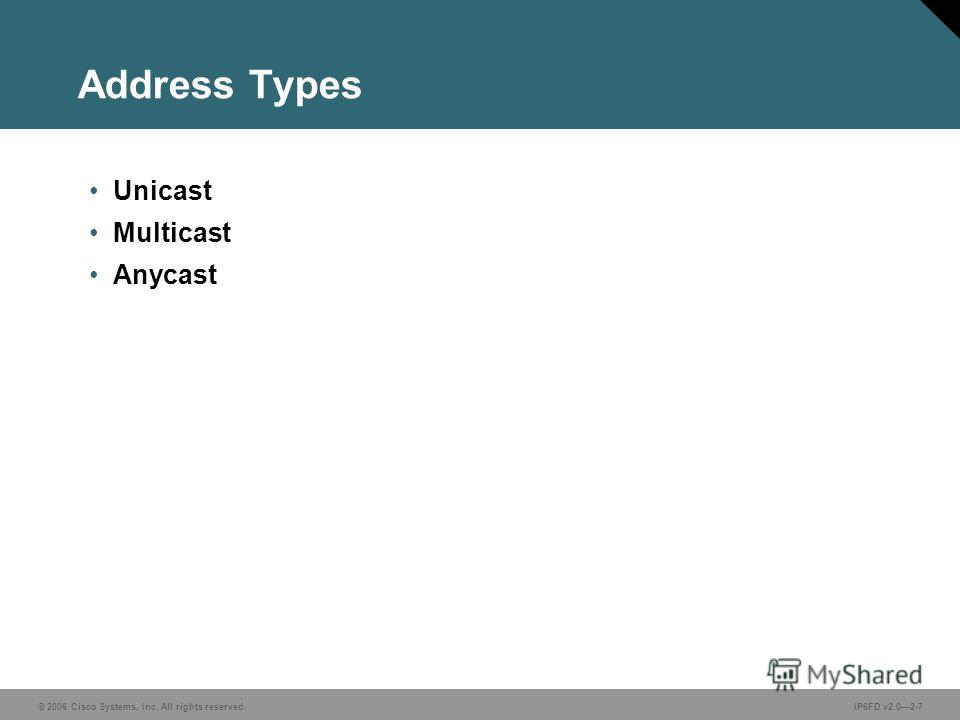 © 2006 Cisco Systems, Inc. All rights reserved.IP6FD v2.02-7 Address Types Unicast Multicast Anycast