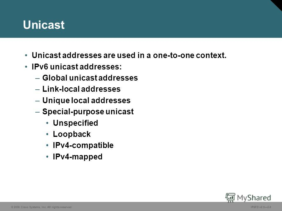 © 2006 Cisco Systems, Inc. All rights reserved.IP6FD v2.02-8 Unicast Unicast addresses are used in a one-to-one context. IPv6 unicast addresses: –Global unicast addresses –Link-local addresses –Unique local addresses –Special-purpose unicast Unspecif