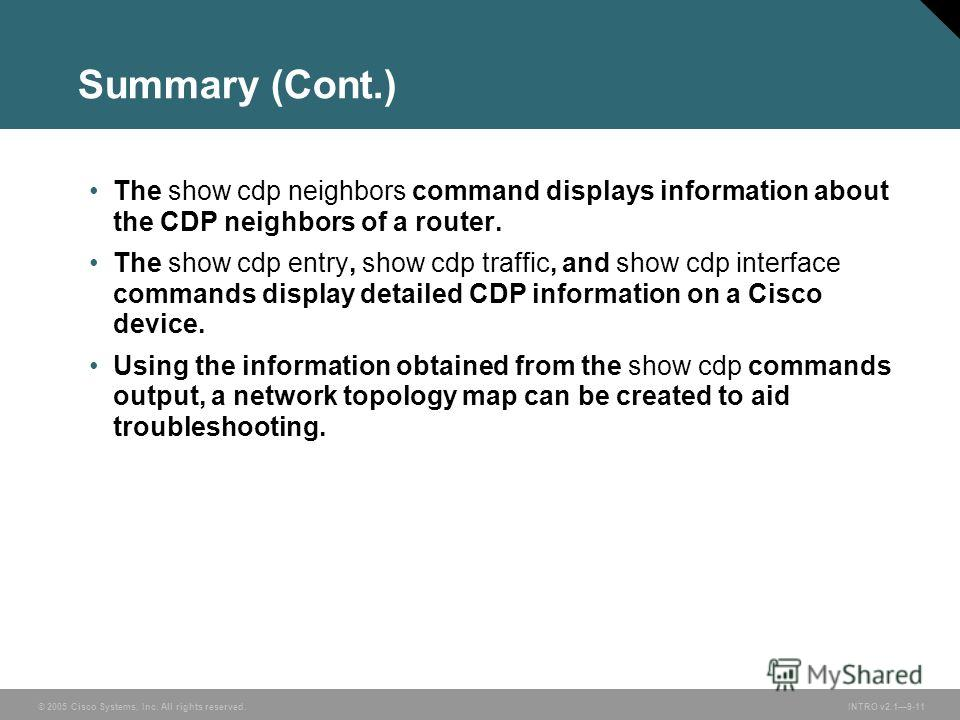 © 2005 Cisco Systems, Inc. All rights reserved.INTRO v2.19-11 Summary (Cont.) The show cdp neighbors command displays information about the CDP neighbors of a router. The show cdp entry, show cdp traffic, and show cdp interface commands display detai