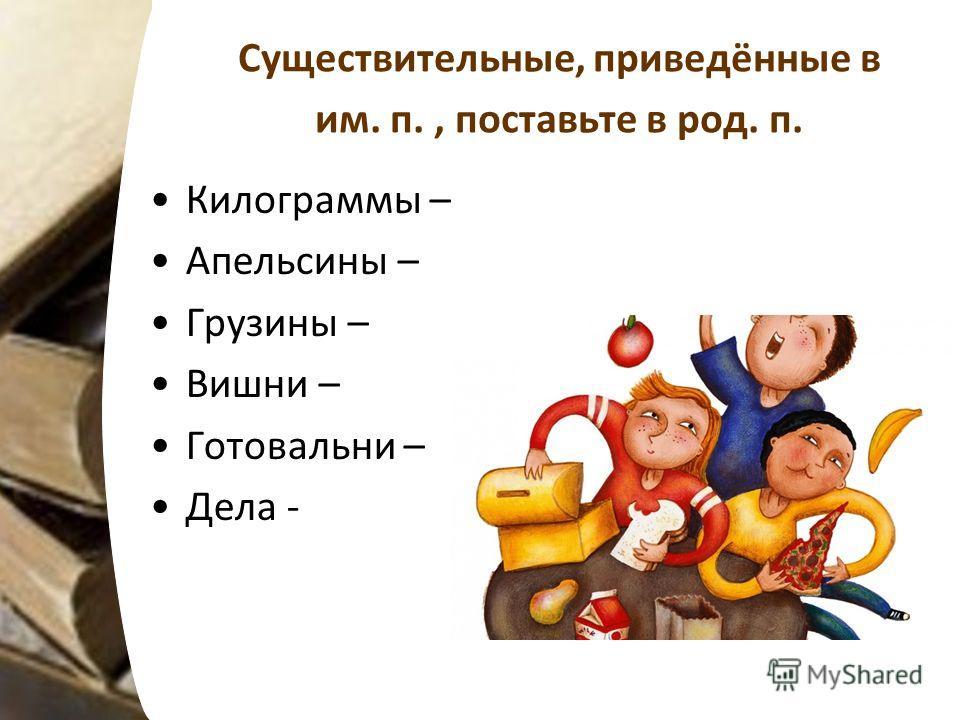 Существительные, приведённые в им. п., поставьте в род. п. Килограммы – Апельсины – Грузины – Вишни – Готовальни – Дела -