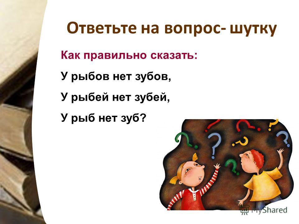 Ответьте на вопрос- шутку Как правильно сказать: У рыбов нет зубов, У рыбий нет забей, У рыб нет зуб?