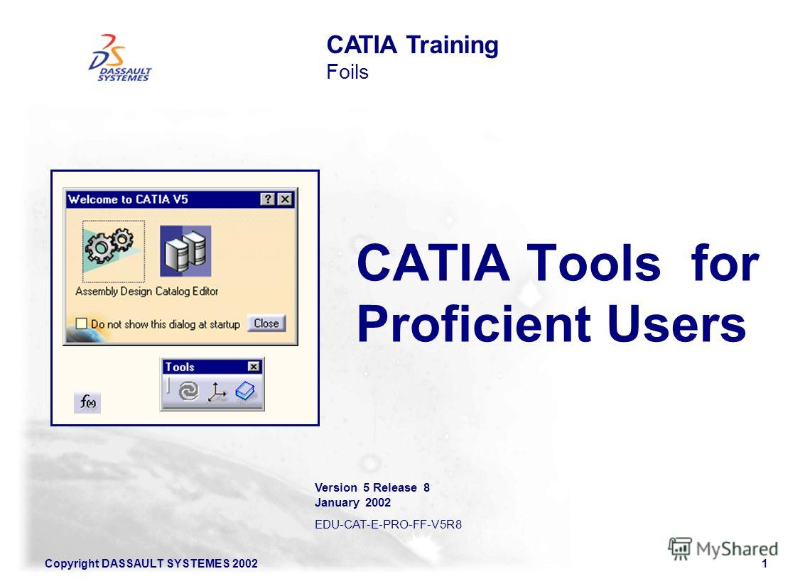 Copyright DASSAULT SYSTEMES 20021 CATIA Tools for Proficient Users CATIA Training Foils Version 5 Release 8 January 2002 EDU-CAT-E-PRO-FF-V5R8