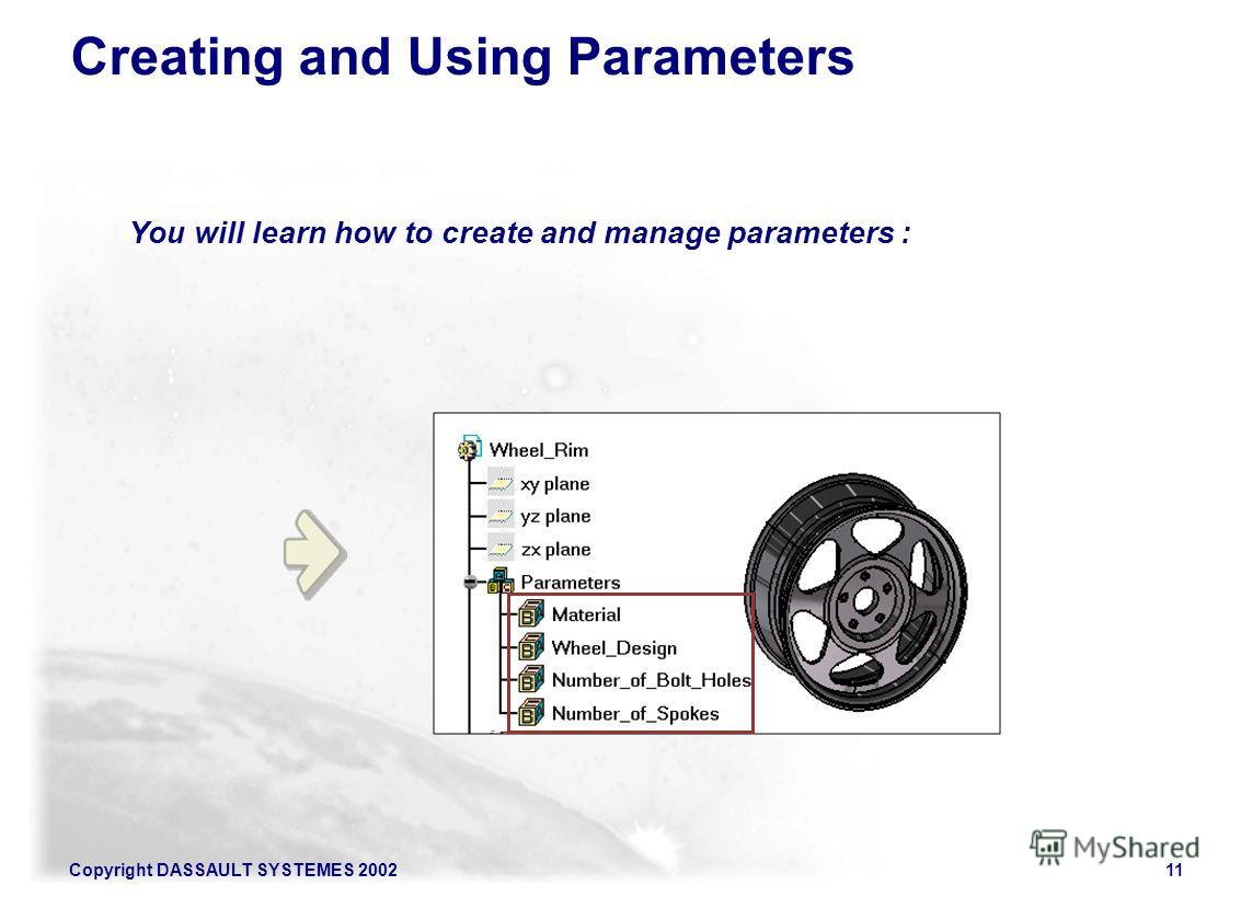 Copyright DASSAULT SYSTEMES 200211 Creating and Using Parameters You will learn how to create and manage parameters :