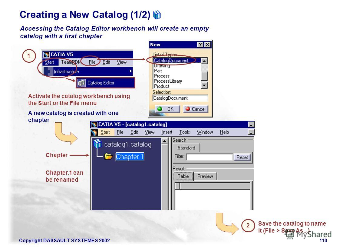 Copyright DASSAULT SYSTEMES 2002110 1 Activate the catalog workbench using the Start or the File menu A new catalog is created with one chapter Accessing the Catalog Editor workbench will create an empty catalog with a first chapter Save the catalog