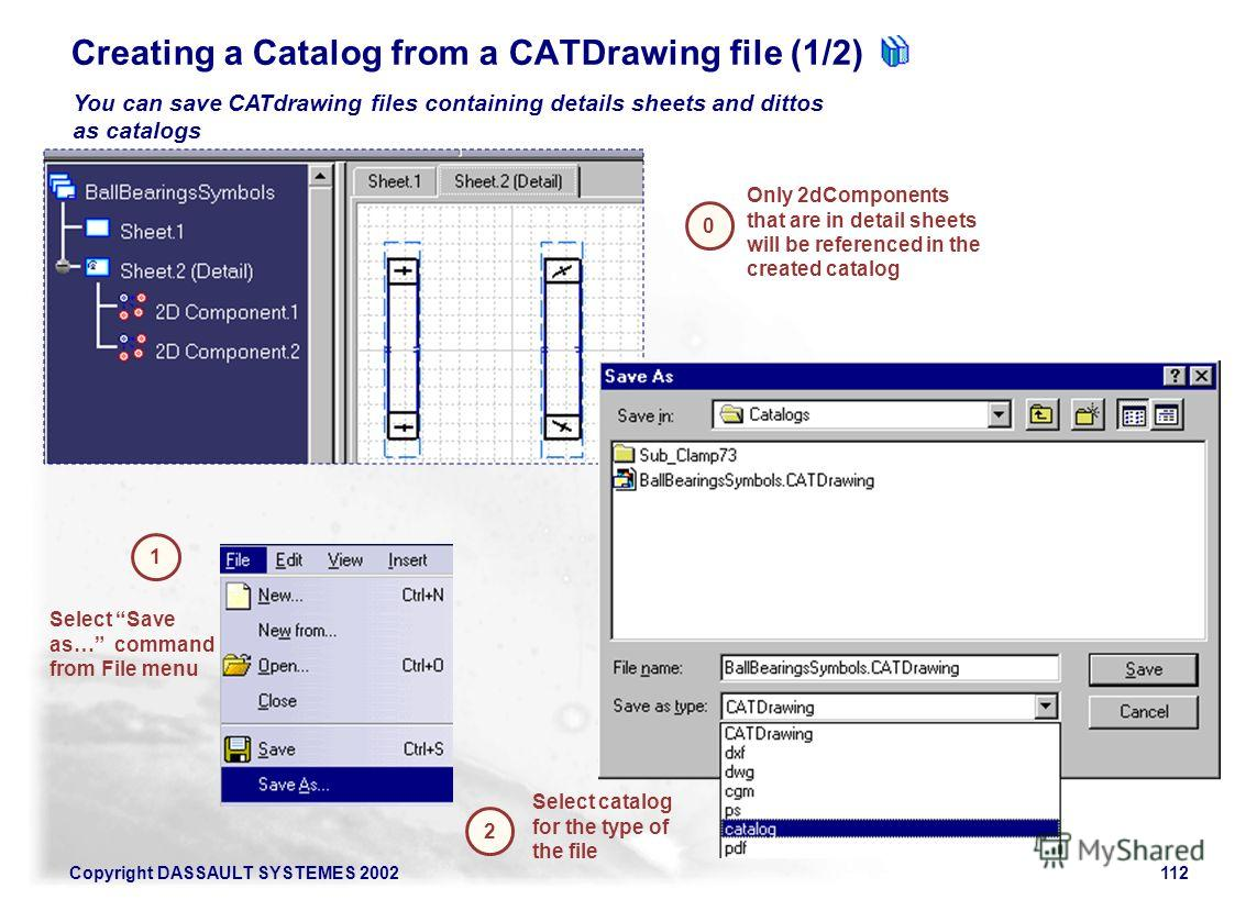 Copyright DASSAULT SYSTEMES 2002112 0 You can save CATdrawing files containing details sheets and dittos as catalogs Creating a Catalog from a CATDrawing file (1/2) Only 2dComponents that are in detail sheets will be referenced in the created catalog