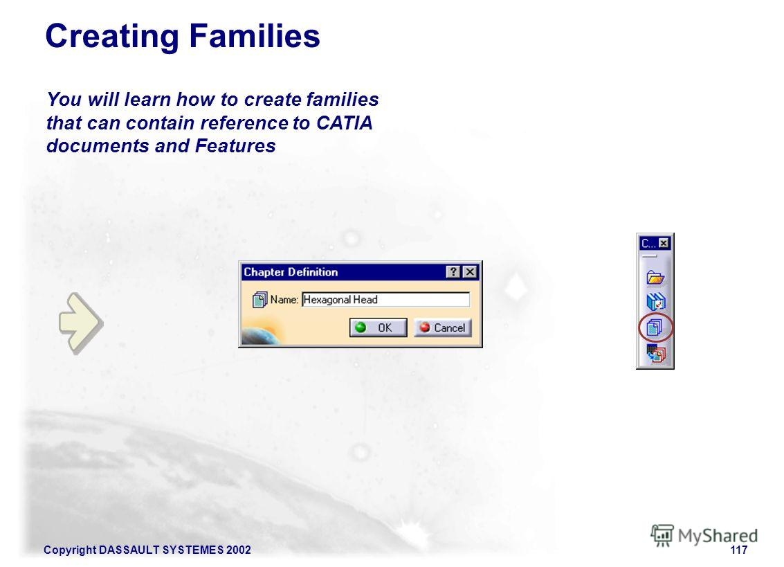 Copyright DASSAULT SYSTEMES 2002117 You will learn how to create families that can contain reference to CATIA documents and Features Creating Families