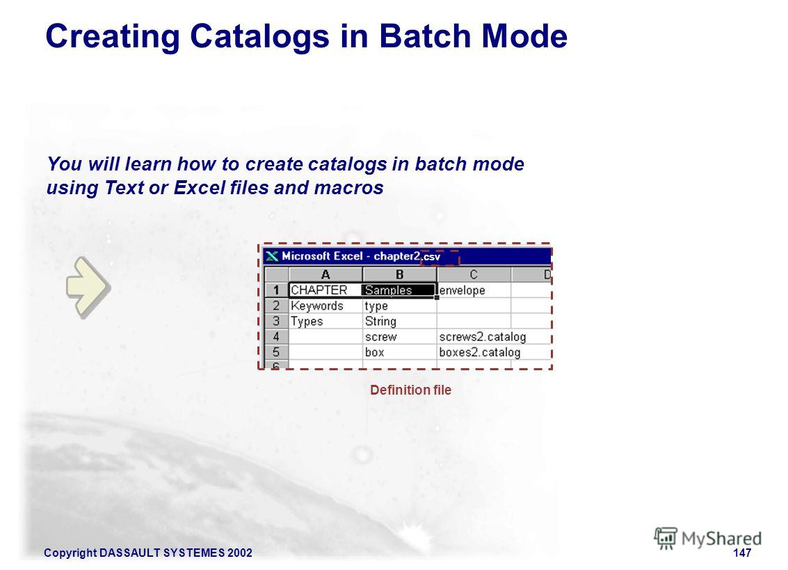Copyright DASSAULT SYSTEMES 2002147 You will learn how to create catalogs in batch mode using Text or Excel files and macros Creating Catalogs in Batch Mode Definition file.csv