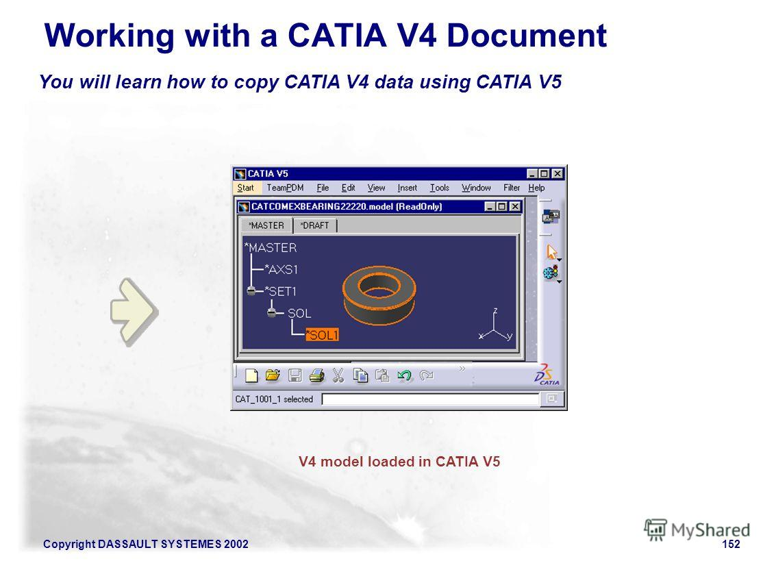 Copyright DASSAULT SYSTEMES 2002152 You will learn how to copy CATIA V4 data using CATIA V5 Working with a CATIA V4 Document V4 model loaded in CATIA V5