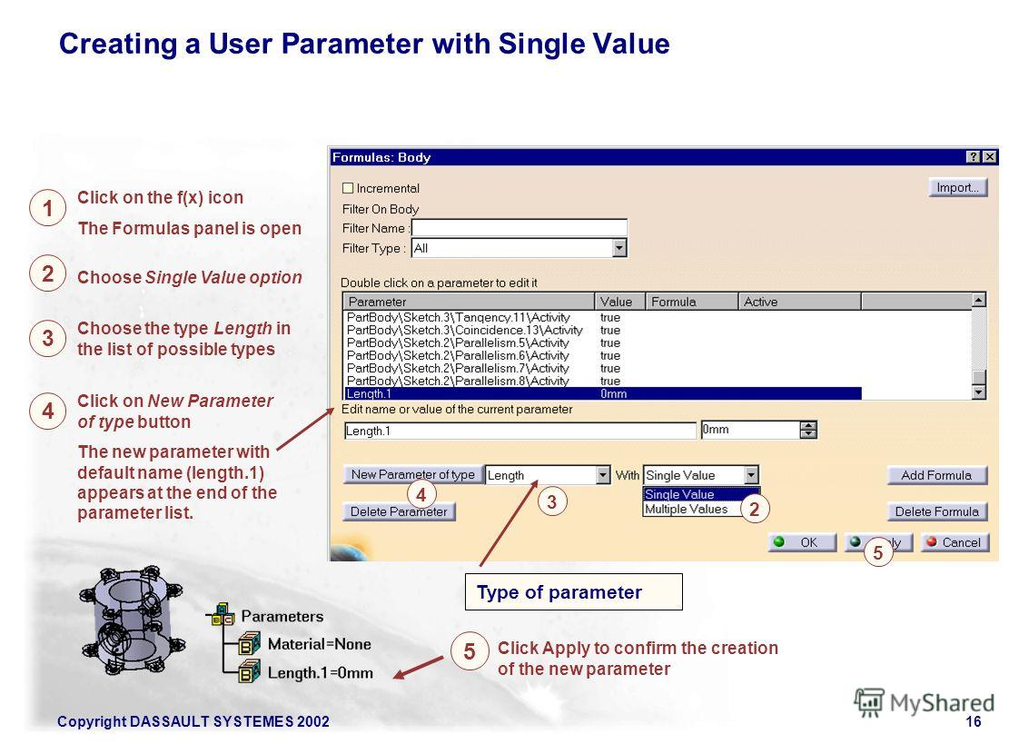 Copyright DASSAULT SYSTEMES 200216 Click Apply to confirm the creation of the new parameter The new parameter with default name (length.1) appears at the end of the parameter list. Creating a User Parameter with Single Value Click on the f(x) icon Th
