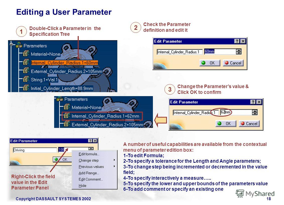 Copyright DASSAULT SYSTEMES 200218 1 2 Change the Parameters value & Click OK to confirm Editing a User Parameter Double-Click a Parameter in the Specification Tree Check the Parameter definition and edit it 3 A number of useful capabilities are avai