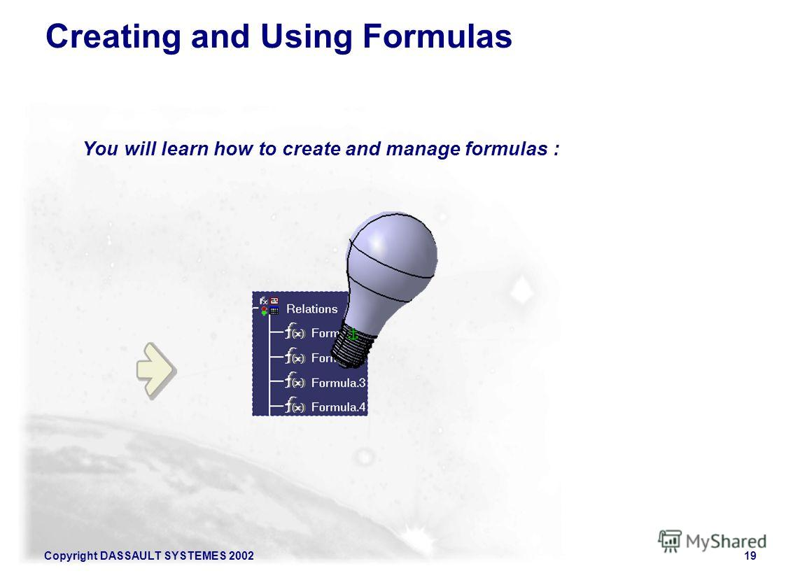 Copyright DASSAULT SYSTEMES 200219 Creating and Using Formulas You will learn how to create and manage formulas :