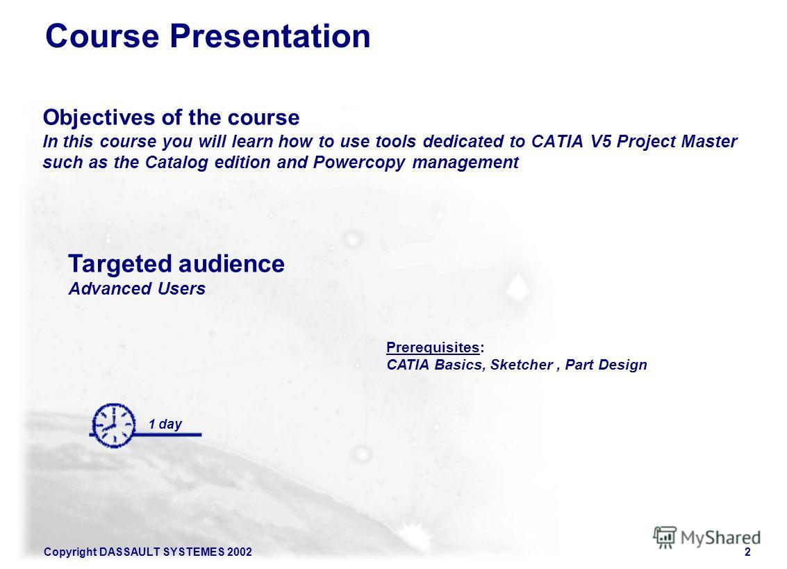 Copyright DASSAULT SYSTEMES 20022 Course Presentation Objectives of the course In this course you will learn how to use tools dedicated to CATIA V5 Project Master such as the Catalog edition and Powercopy management 1 day Targeted audience Advanced U