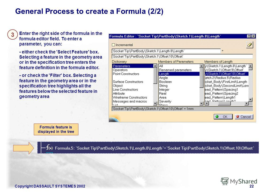 Copyright DASSAULT SYSTEMES 200222 General Process to create a Formula (2/2) Enter the right side of the formula in the formula editor field. To enter a parameter, you can: - either check the 'Select Feature' box. Selecting a feature in the geometry
