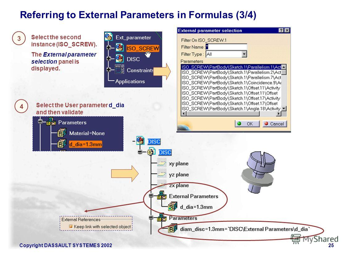 Copyright DASSAULT SYSTEMES 200225 3 Referring to External Parameters in Formulas (3/4) Select the second instance (ISO_SCREW). The External parameter selection panel is displayed. 4 Select the User parameter d_dia and then validate