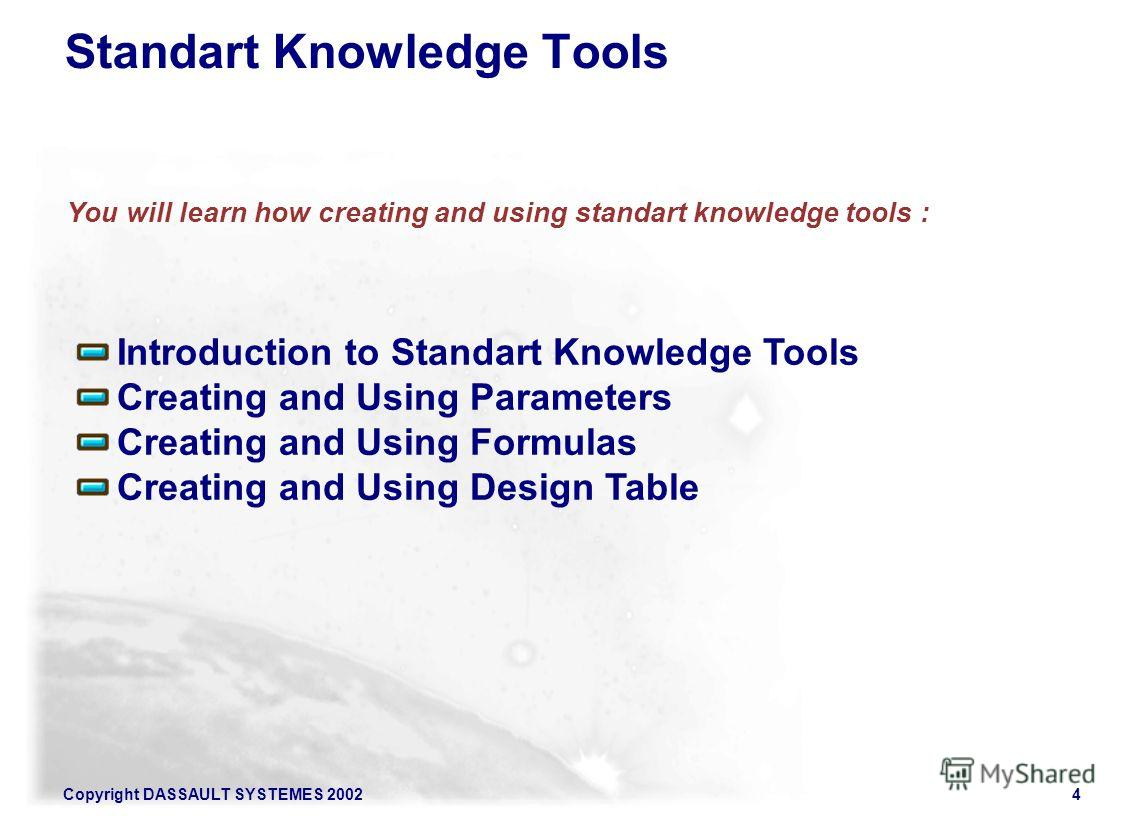 Copyright DASSAULT SYSTEMES 20024 You will learn how creating and using standart knowledge tools : Standart Knowledge Tools Introduction to Standart Knowledge Tools Creating and Using Parameters Creating and Using Formulas Creating and Using Design T