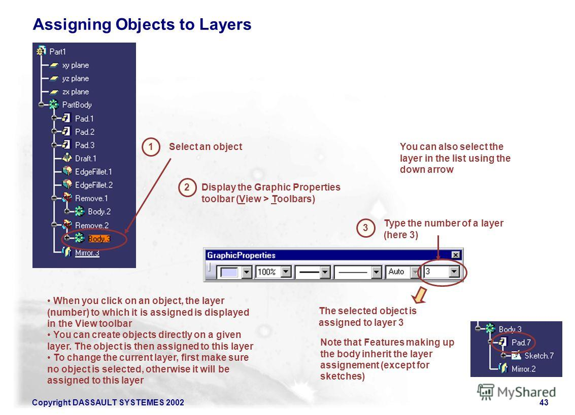 Copyright DASSAULT SYSTEMES 200243 Assigning Objects to Layers 1 Select an object 3 Type the number of a layer (here 3) The selected object is assigned to layer 3 When you click on an object, the layer (number) to which it is assigned is displayed in