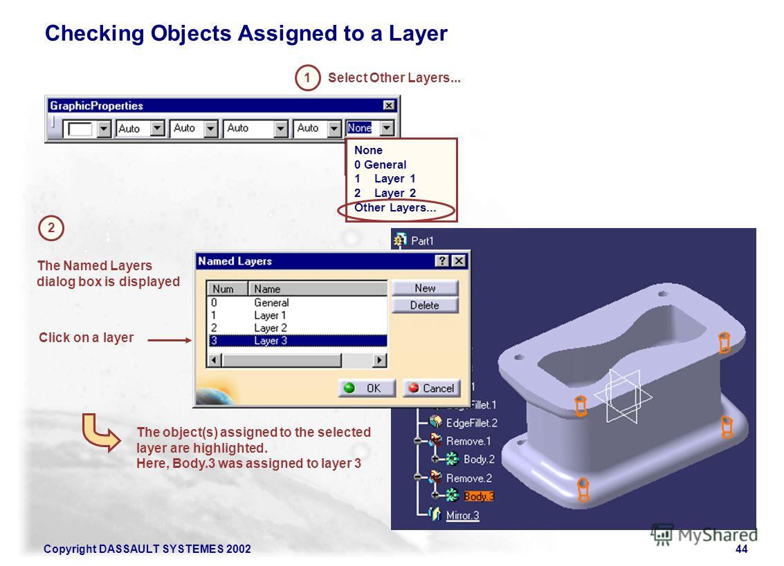 Copyright DASSAULT SYSTEMES 200244 Checking Objects Assigned to a Layer 1 2 Click on a layer Select Other Layers... The Named Layers dialog box is displayed The object(s) assigned to the selected layer are highlighted. Here, Body.3 was assigned to la