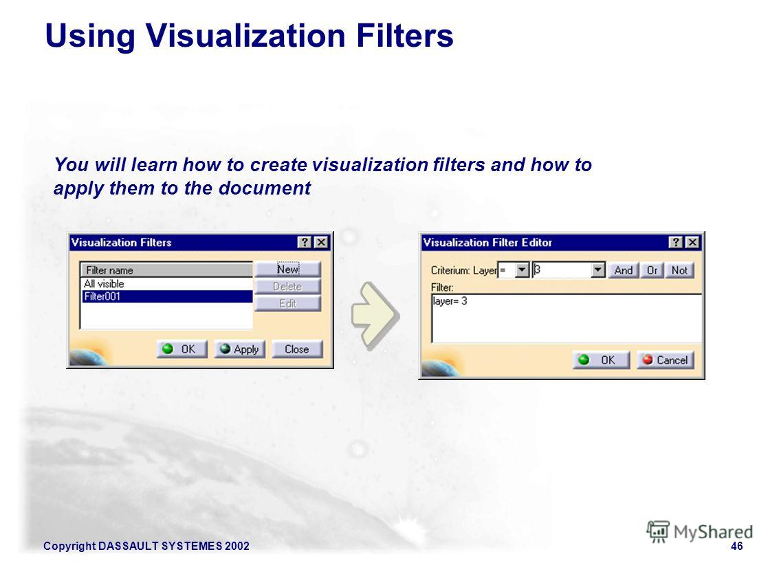 Copyright DASSAULT SYSTEMES 200246 You will learn how to create visualization filters and how to apply them to the document Using Visualization Filters