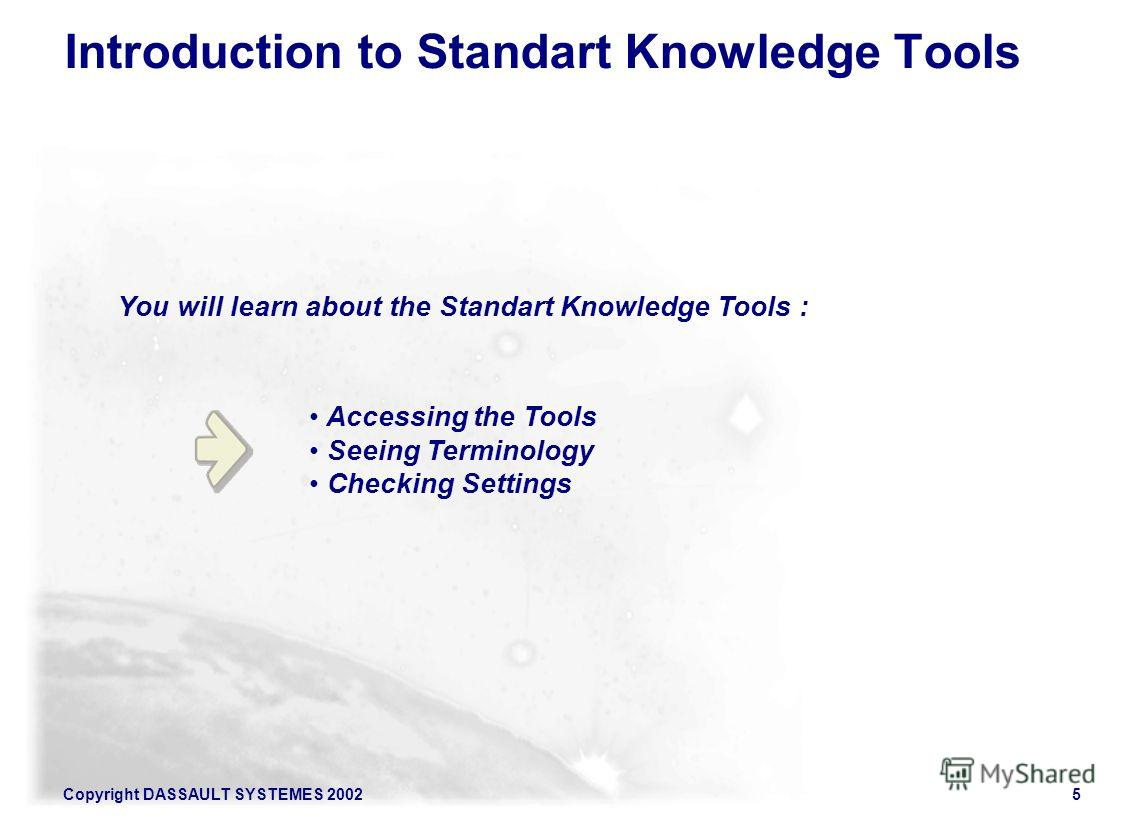 Copyright DASSAULT SYSTEMES 20025 Accessing the Tools Seeing Terminology Checking Settings You will learn about the Standart Knowledge Tools : Introduction to Standart Knowledge Tools