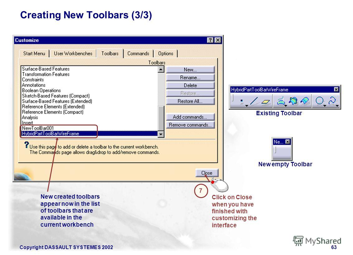 Copyright DASSAULT SYSTEMES 200263 Creating New Toolbars (3/3) New created toolbars appear now in the list of toolbars that are available in the current workbench Click on Close when you have finished with customizing the interface 7 Existing Toolbar