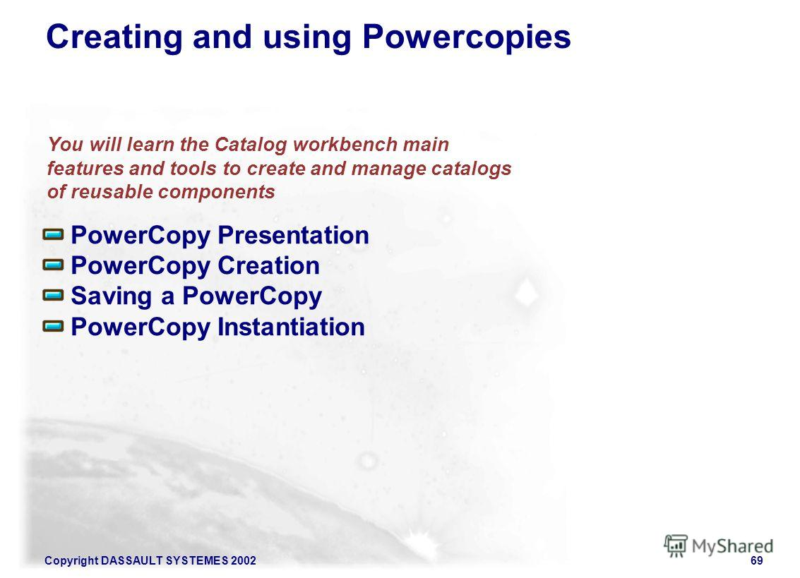 Copyright DASSAULT SYSTEMES 200269 PowerCopy Presentation PowerCopy Creation Saving a PowerCopy PowerCopy Instantiation Creating and using Powercopies You will learn the Catalog workbench main features and tools to create and manage catalogs of reusa