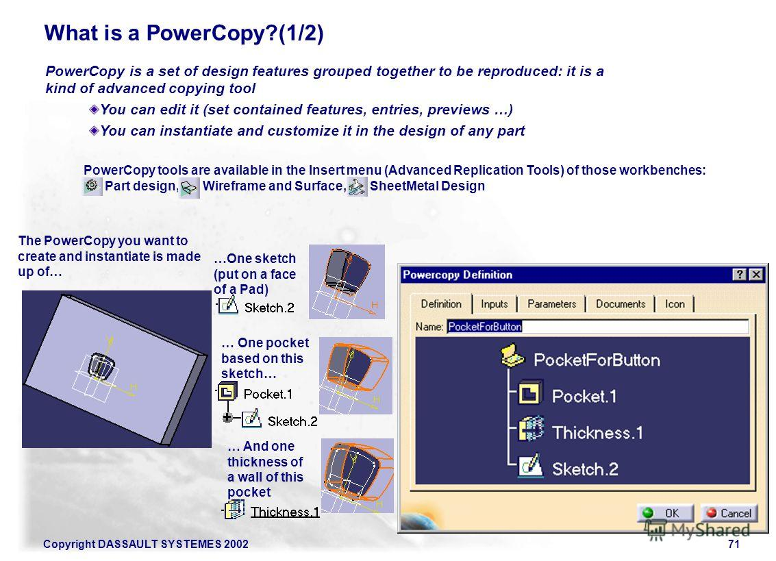 Copyright DASSAULT SYSTEMES 200271 PowerCopy is a set of design features grouped together to be reproduced: it is a kind of advanced copying tool You can edit it (set contained features, entries, previews …) You can instantiate and customize it in th