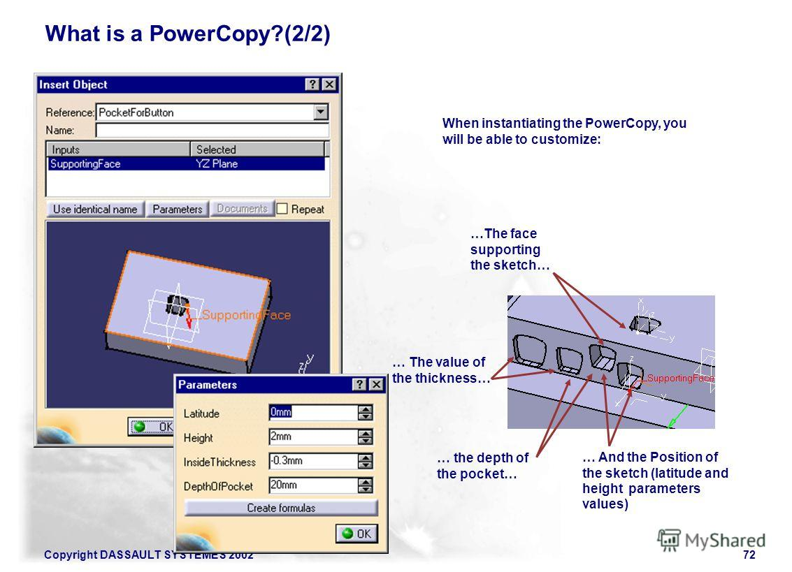 Copyright DASSAULT SYSTEMES 200272 What is a PowerCopy?(2/2) When instantiating the PowerCopy, you will be able to customize: …The face supporting the sketch… … the depth of the pocket… … The value of the thickness… … And the Position of the sketch (