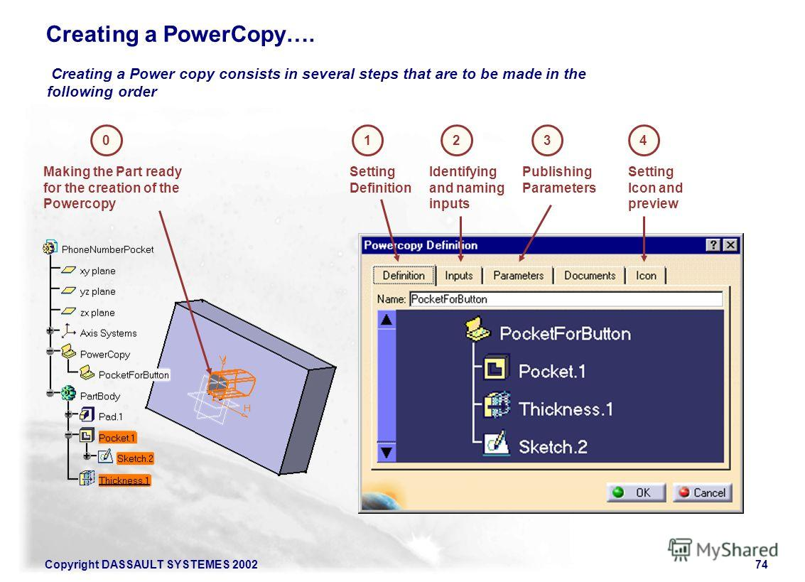Copyright DASSAULT SYSTEMES 200274 Creating a Power copy consists in several steps that are to be made in the following order Creating a PowerCopy…. 0 Making the Part ready for the creation of the Powercopy 1423 Setting Definition Identifying and nam