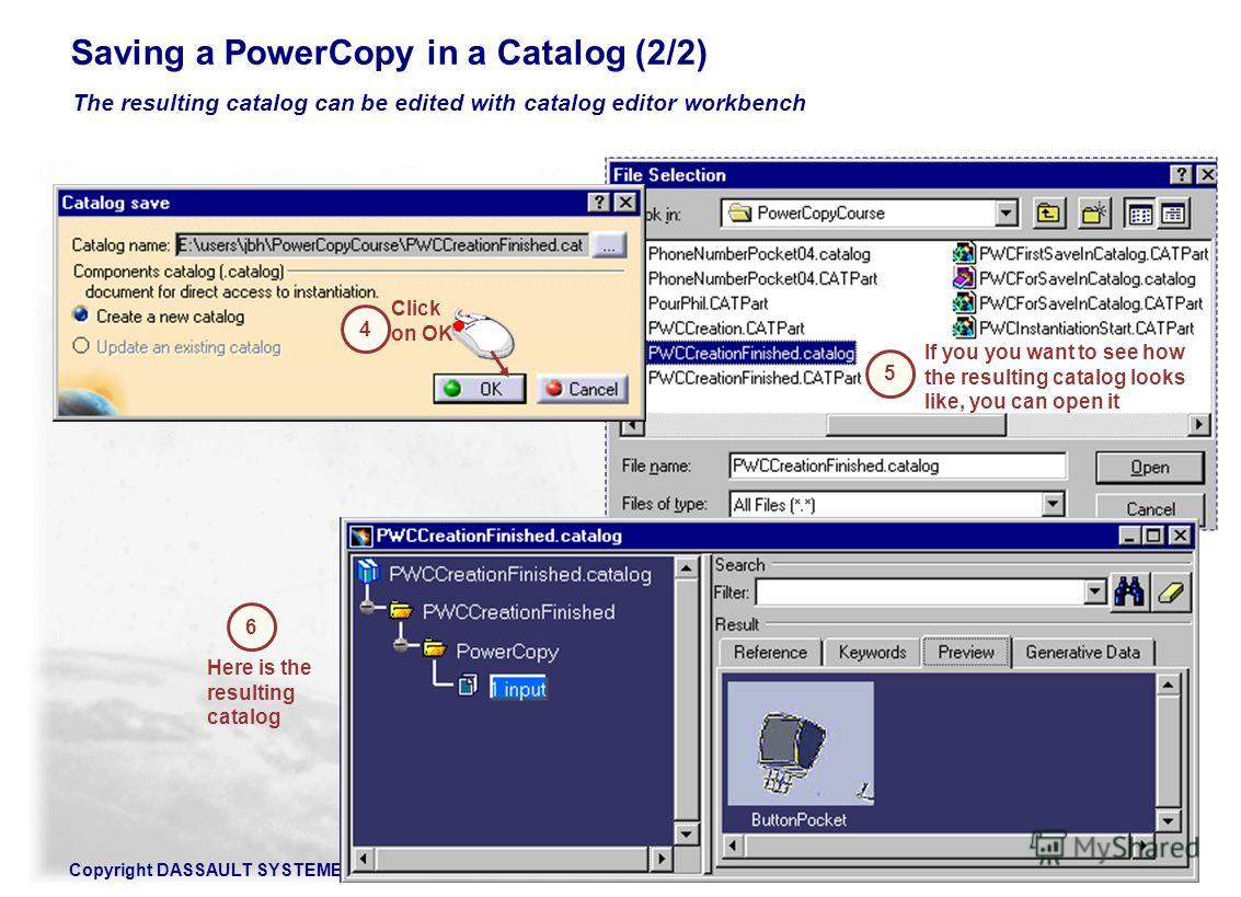 Copyright DASSAULT SYSTEMES 200282 The resulting catalog can be edited with catalog editor workbench Saving a PowerCopy in a Catalog (2/2) 4 Click on OK If you you want to see how the resulting catalog looks like, you can open it 5 6 Here is the resu