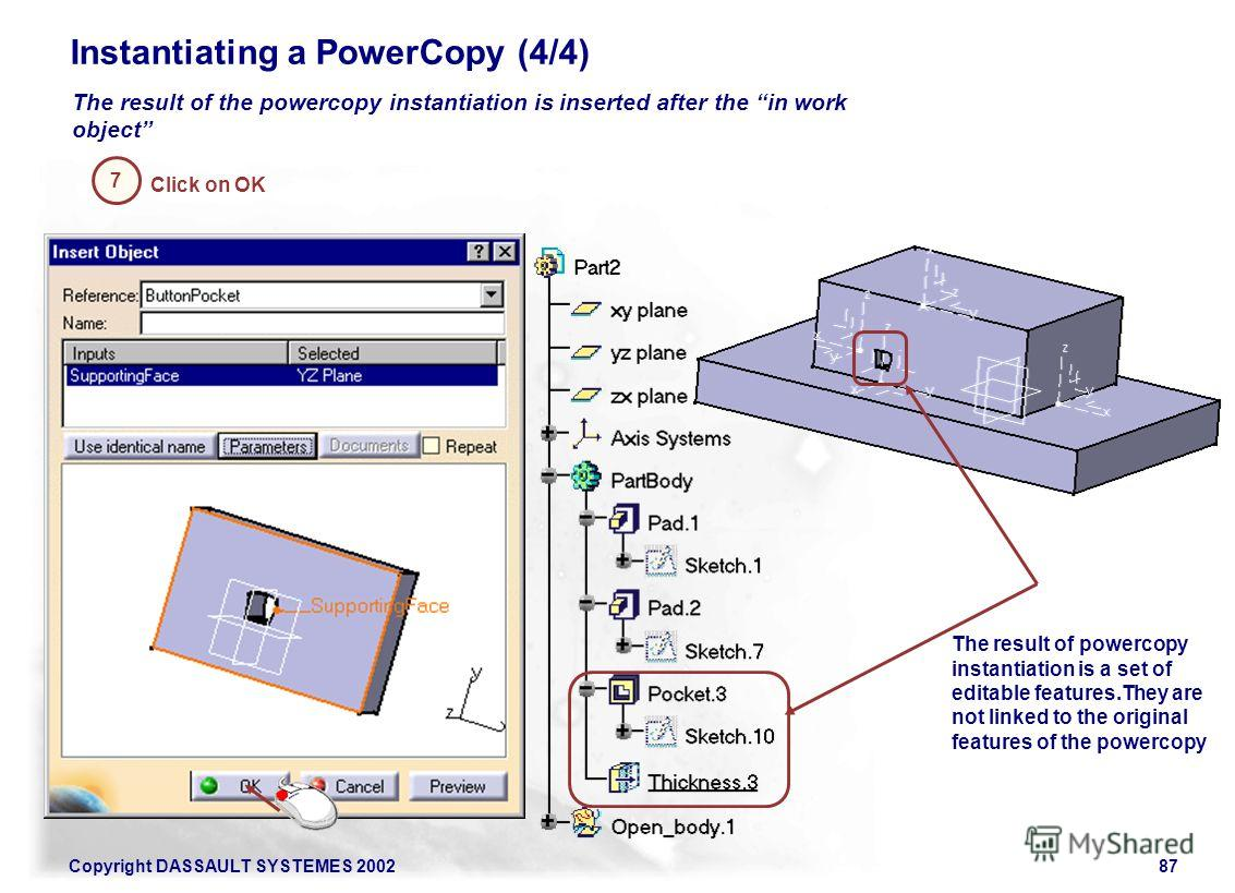 Copyright DASSAULT SYSTEMES 200287 The result of the powercopy instantiation is inserted after the in work object 7 Instantiating a PowerCopy (4/4) Click on OK The result of powercopy instantiation is a set of editable features.They are not linked to