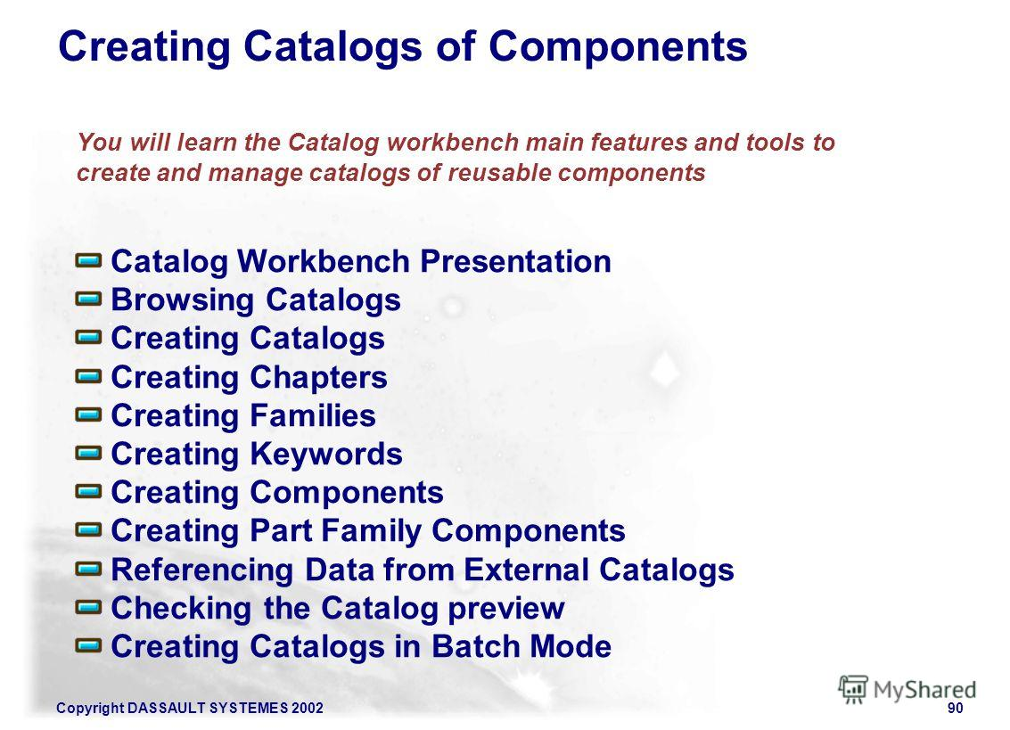 Copyright DASSAULT SYSTEMES 200290 Catalog Workbench Presentation Browsing Catalogs Creating Catalogs Creating Chapters Creating Families Creating Keywords Creating Components Creating Part Family Components Referencing Data from External Catalogs Ch