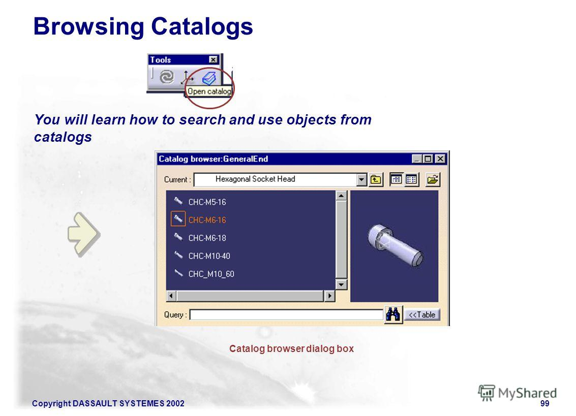 Copyright DASSAULT SYSTEMES 200299 You will learn how to search and use objects from catalogs Browsing Catalogs Catalog browser dialog box