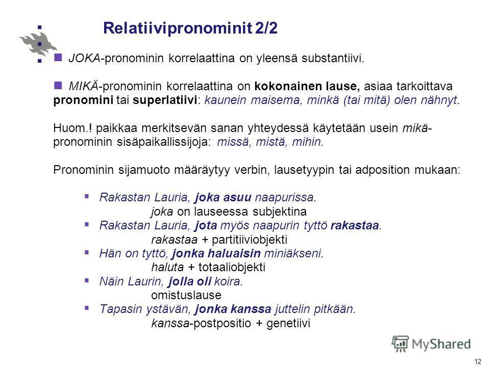 12 Relatiivipronominit 2/2 JOKA-pronominin korrelaattina on yleensä substantiivi. MIKÄ-pronominin korrelaattina on kokonainen lause, asiaa tarkoittava pronomini tai superlatiivi: kaunein maisema, minkä (tai mitä) olen nähnyt. Huom.! paikkaa merkitsev