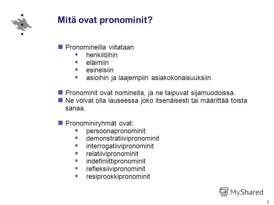 2 Mitä ovat pronominit? Pronomineilla viitataan henkilöihin eläimiin esineisiin asioihin ja laajempiin asiakokonaisuuksiin. Pronominit ovat nomineita, ja ne taipuvat sijamuodoissa. Ne voivat olla lauseessa joko itsenäisesti tai määrittää toista sanaa