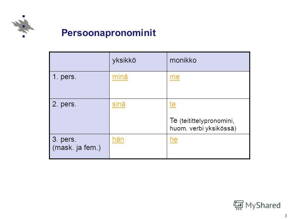 3 Persoonapronominit yksikkömonikko 1. pers.minäme 2. pers.sinäte Te (teitittelypronomini, huom. verbi yksikössä) 3. pers. (mask. ja fem.) hänhe