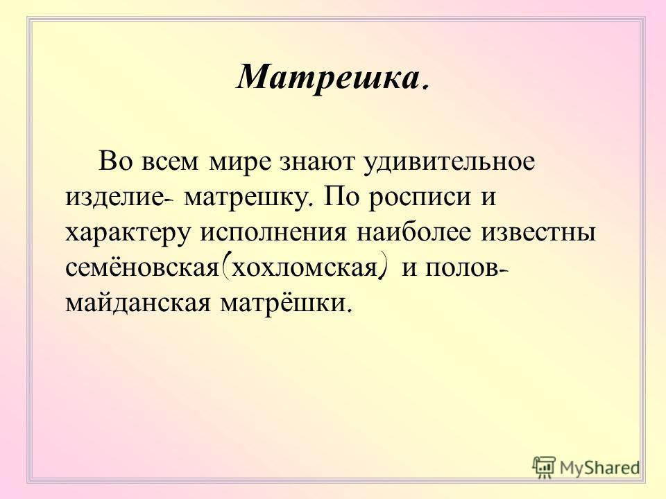 Матрешка. Во всем мире знают удивительное изделие - матрешку. По росписи и характеру исполнения наиболее известны семёновская ( хохломская ) и полов - майданская матрёшки.