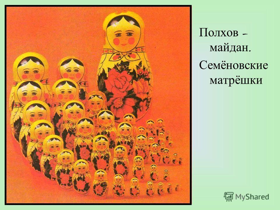 Полхов – майдан. Семёновские матрёшки