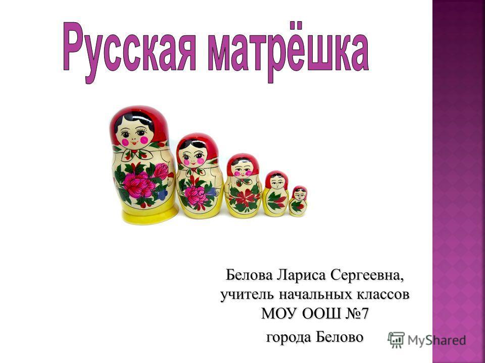 Белова Лариса Сергеевна, учитель начальных классов МОУ ООШ 7 города Белово