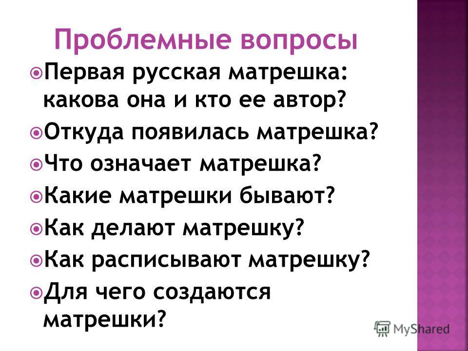 Первая русская матрешка: какова она и кто ее автор? Откуда появилась матрешка? Что означает матрешка? Какие матрешки бывают? Как делают матрешку? Как расписывают матрешку? Для чего создаются матрешки? Проблемные вопросы