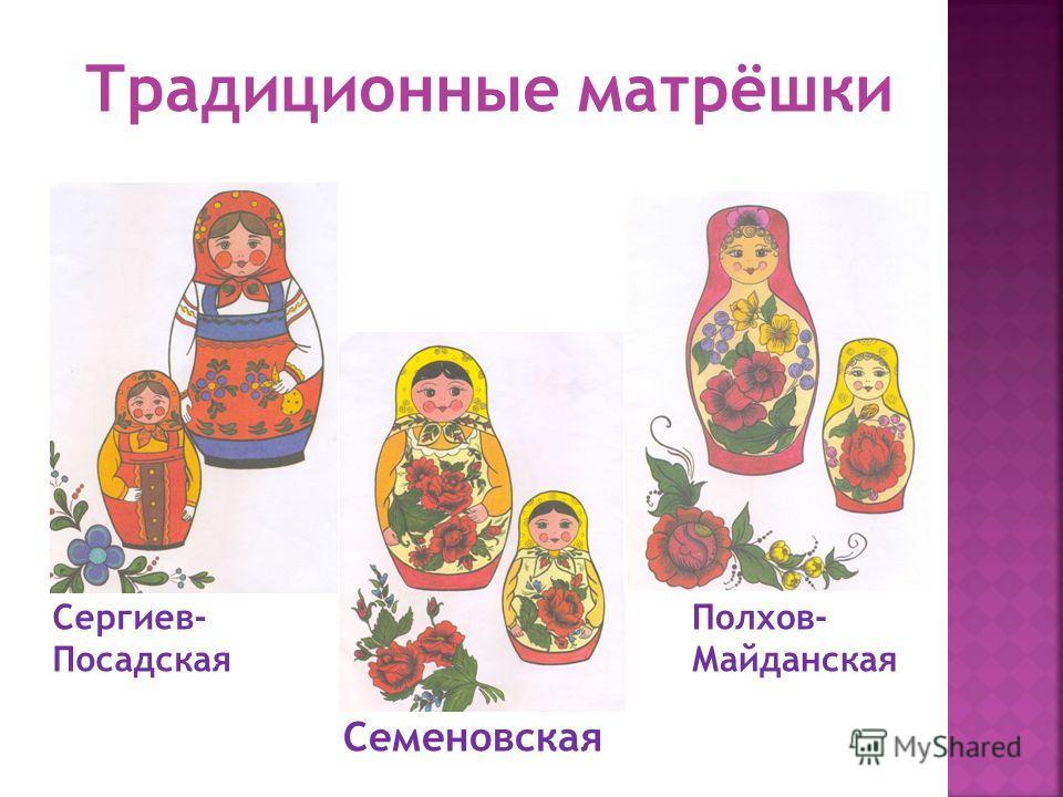 Сергиев- Посадская Полхов- Майданская Семеновская Традиционные матрёшки