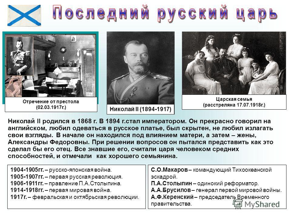 Николай II (1894-1917) Царская семья (расстреляна 17.07.1918 г.) Отречение от престола (02.03.1917 г.) Николай II родился в 1868 г. В 1894 г.стал императором. Он прекрасно говорил на английском, любил одеваться в русское платье, был скрытен, не любил