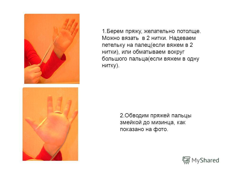 1. Берем пряжу, желательно потолще. Можно вязать в 2 нитки. Надеваем петельку на палец(если вяжем в 2 нитки), или обматываем вокруг большого пальца(если вяжем в одну нитку). 2. Обводим пряжей пальцы змейкой до мизинца, как показано на фото.