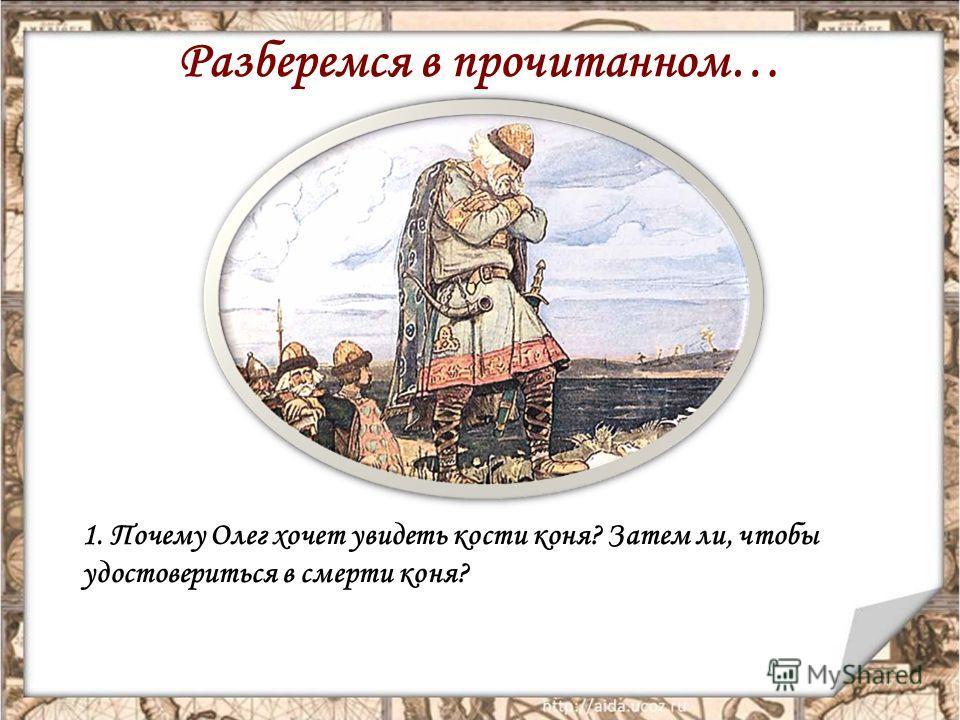 Разберемся в прочитанном… 1. Почему Олег хочет увидеть кости коня? Затем ли, чтобы удостовериться в смерти коня?