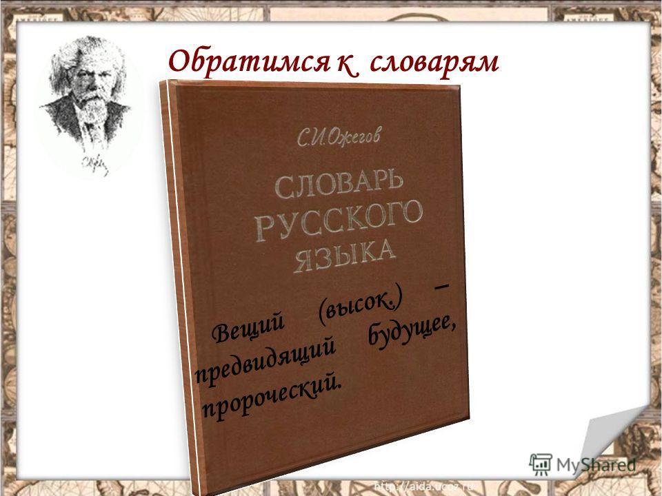Обратимся к словарям Вещий (высок.) – предвидящий будущее, пророческий.