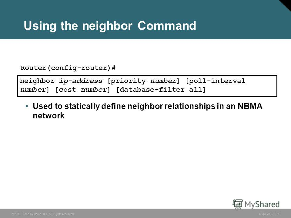 © 2006 Cisco Systems, Inc. All rights reserved. BSCI v3.03-13 Using the neighbor Command Used to statically define neighbor relationships in an NBMA network neighbor ip-address [priority number] [poll-interval number] [cost number] [database-filter a