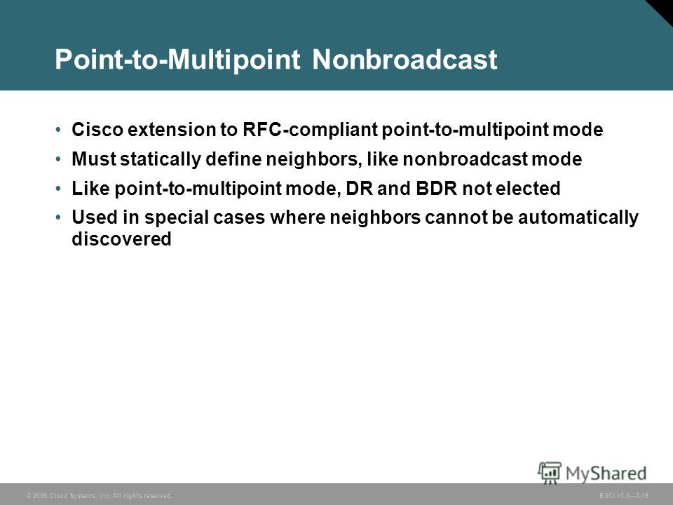 © 2006 Cisco Systems, Inc. All rights reserved. BSCI v3.03-19 Point-to-Multipoint Nonbroadcast Cisco extension to RFC-compliant point-to-multipoint mode Must statically define neighbors, like nonbroadcast mode Like point-to-multipoint mode, DR and BD