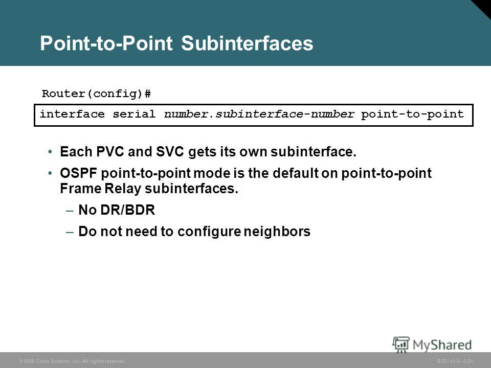 © 2006 Cisco Systems, Inc. All rights reserved. BSCI v3.03-21 Point-to-Point Subinterfaces Each PVC and SVC gets its own subinterface. OSPF point-to-point mode is the default on point-to-point Frame Relay subinterfaces. –No DR/BDR –Do not need to con