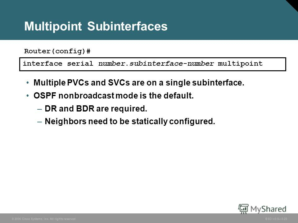 © 2006 Cisco Systems, Inc. All rights reserved. BSCI v3.03-23 Multipoint Subinterfaces Multiple PVCs and SVCs are on a single subinterface. OSPF nonbroadcast mode is the default. –DR and BDR are required. –Neighbors need to be statically configured.